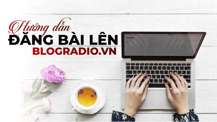 Hướng dẫn tạo tài khoản và đăng bài lên blogradio.vn phiên bản 2019